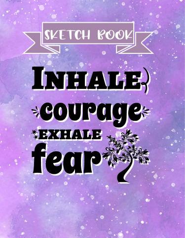 Inhale Courage Exhale Fear Sketch Book